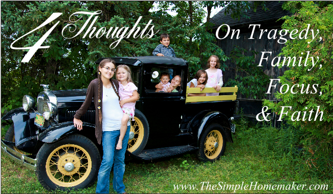 4 Thoughts on Tragedy, Family, Focus, and Faith (www.TheSimpleHomemaker.com)