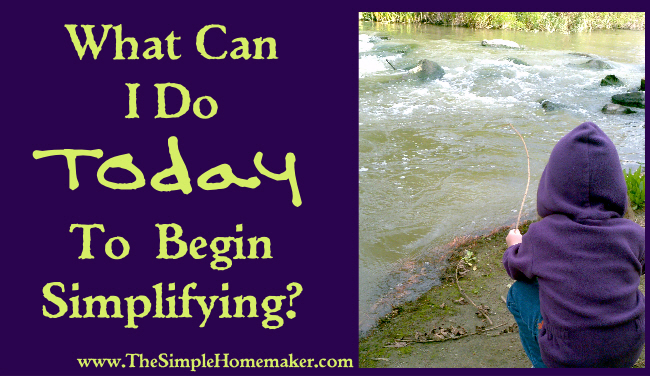 What Can I Do Today to Begin Simplifying? (www.TheSimpleHomemaker.com)