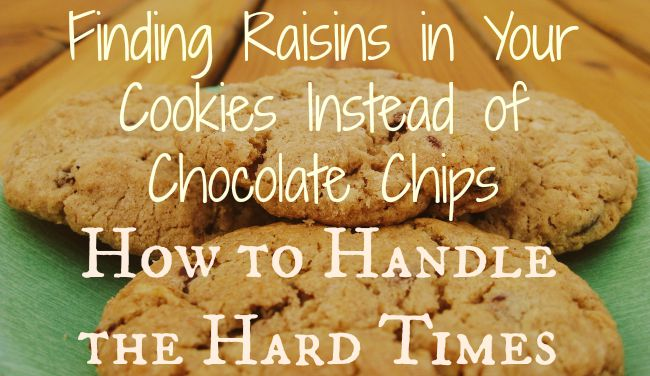 Getting Through Hard Times {Finding Raisins in Your Cookies Instead of Chocolate Chips}