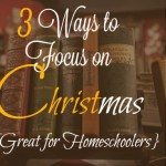 3 Ways to Focus on CHRISTmas {Great for Homeschoolers}