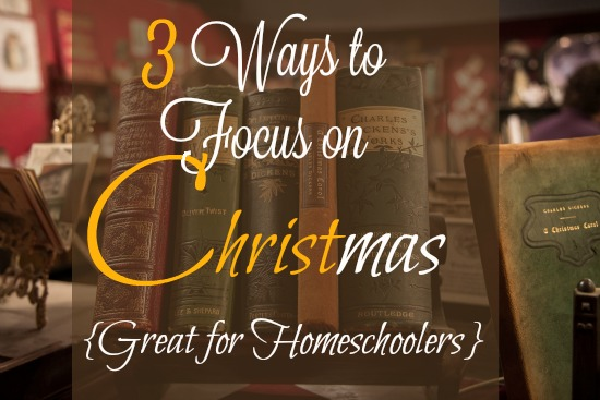 3 Ways to Focus on CHRISTmas {Great for Families and Homeschoolers}