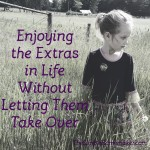 Enjoy the Extras in Life Without Letting Them Take Over
